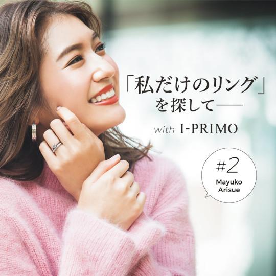 「私だけのリング」を探して― with I-PRIMO #2有末麻祐子