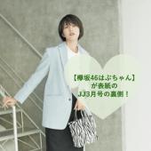 JJ3月号は【欅坂46・土生瑞穂】が表紙!ココでしか読めない!撮影の裏側を公開!