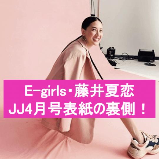 JJ4月号は【E-girls・藤井夏恋】が表紙!ココでしか読めない撮影の裏側を大公開!