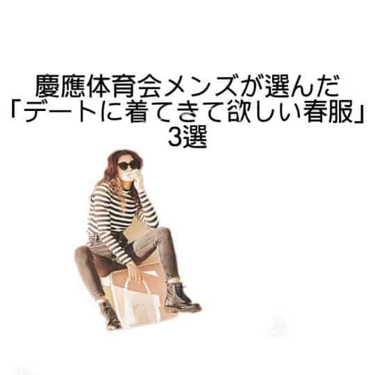 慶應体育会メンズが選んだ「デートに着てきて欲しい春服」3選
