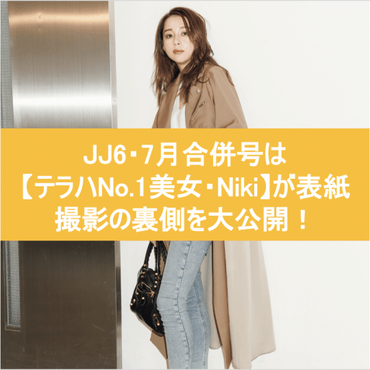 JJ 6・7合併号は【テラハNo.1美女・Niki】が表紙!ココでしか読めない撮影の裏側公開
