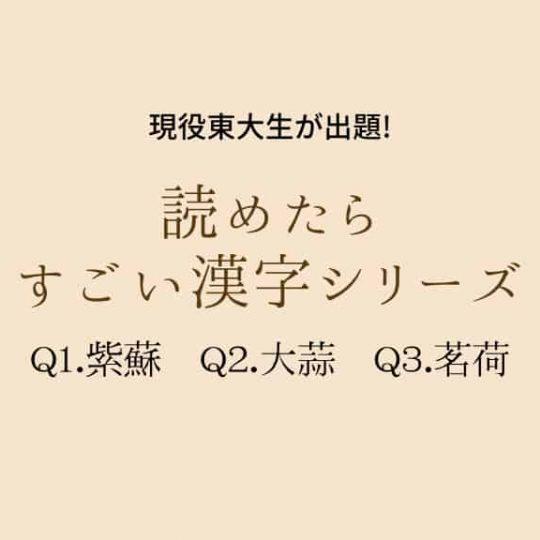 現役東大生が出題「紫蘇・大蒜・茗荷」これ読める?【読めたらすごい漢字シリーズ】